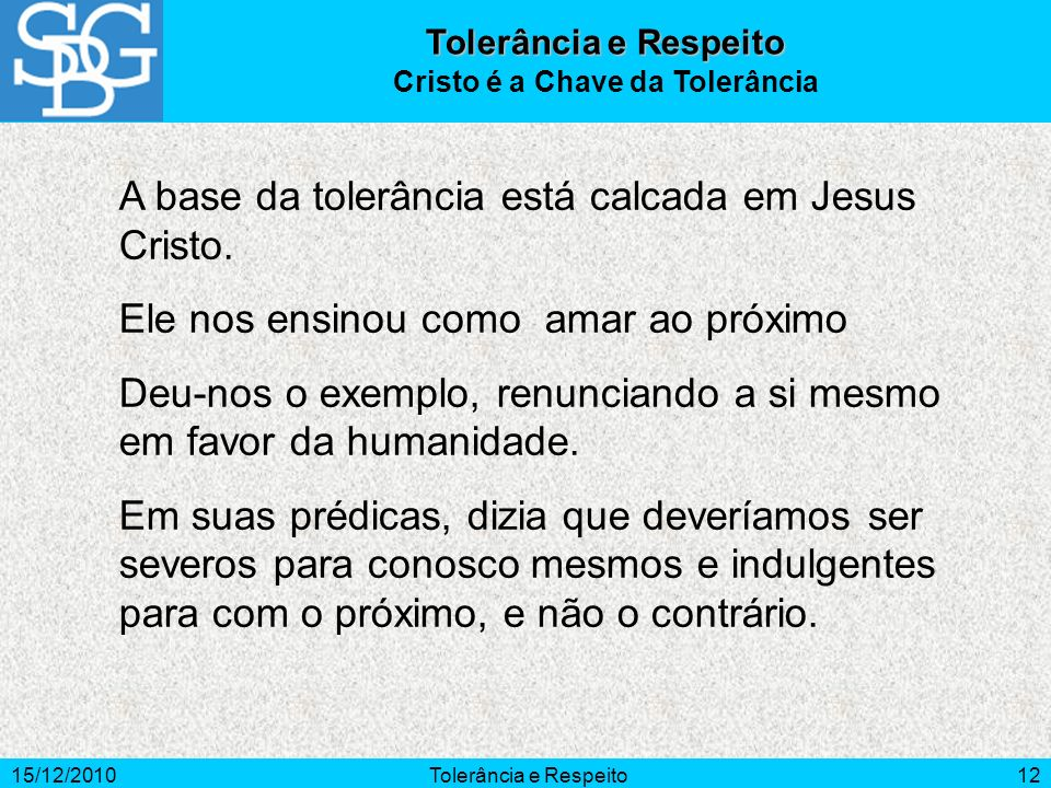 15/12/2010Tolerância e Respeito12 A base da tolerância está calcada em Jesus Cristo. Ele nos ensinou como amar ao próximo Deu-nos o exemplo, renuncian