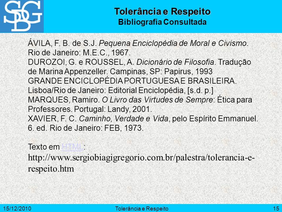 15/12/2010Tolerância e Respeito15 ÁVILA, F. B. de S.J. Pequena Enciclopédia de Moral e Civismo. Rio de Janeiro: M.E.C., 1967. DUROZOI, G. e ROUSSEL, A