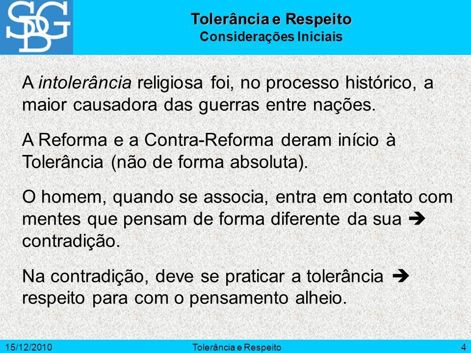 15/12/2010Tolerância e Respeito4 A intolerância religiosa foi, no processo histórico, a maior causadora das guerras entre nações. A Reforma e a Contra