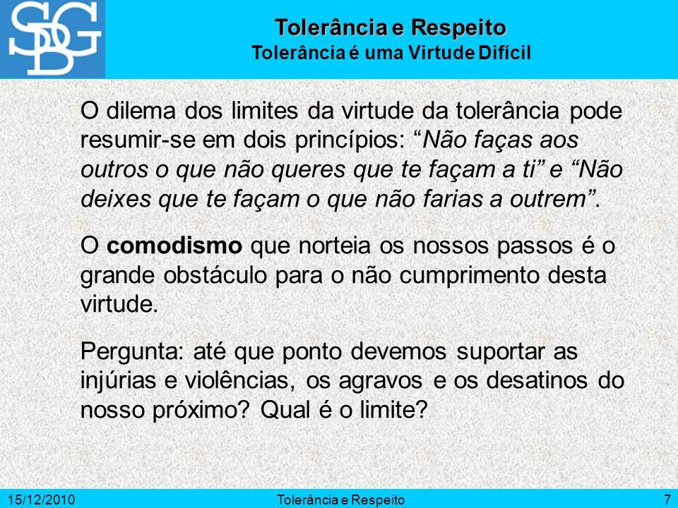 15/12/2010Tolerância e Respeito7 O dilema dos limites da virtude da tolerância pode resumir-se em dois princípios: Não faças aos outros o que não quer