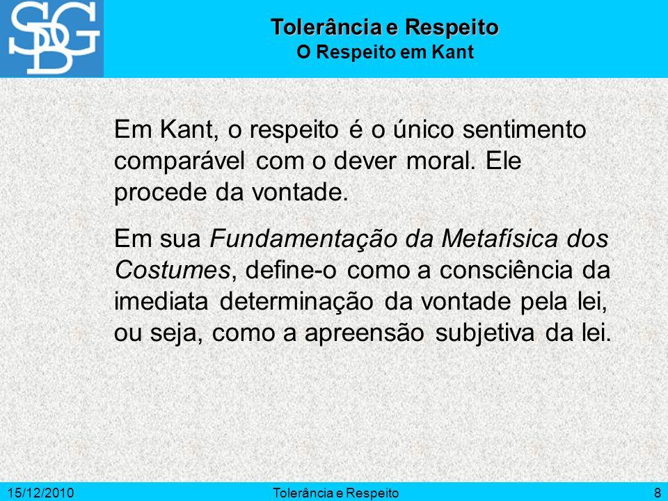 15/12/2010Tolerância e Respeito8 Em Kant, o respeito é o único sentimento comparável com o dever moral. Ele procede da vontade. Em sua Fundamentação d