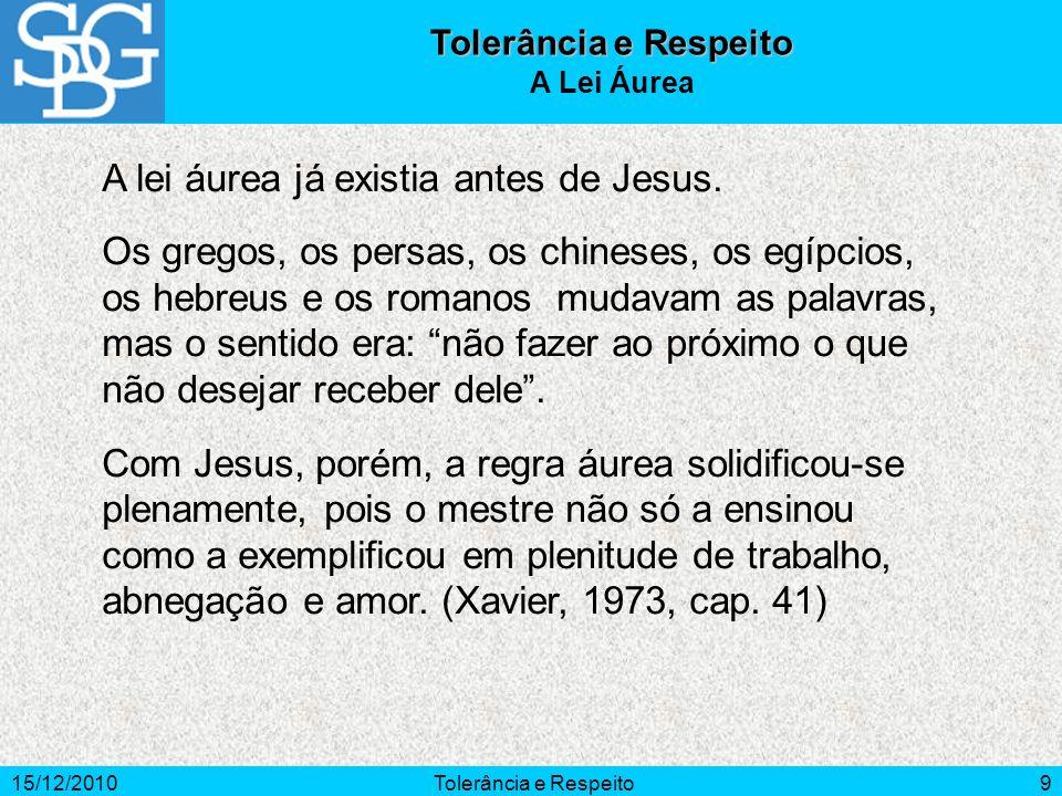 15/12/2010Tolerância e Respeito9 A lei áurea já existia antes de Jesus. Os gregos, os persas, os chineses, os egípcios, os hebreus e os romanos mudava