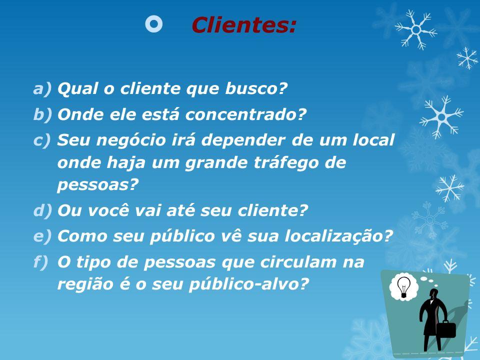Clientes: a)Qual o cliente que busco? b)Onde ele está concentrado? c)Seu negócio irá depender de um local onde haja um grande tráfego de pessoas? d)Ou