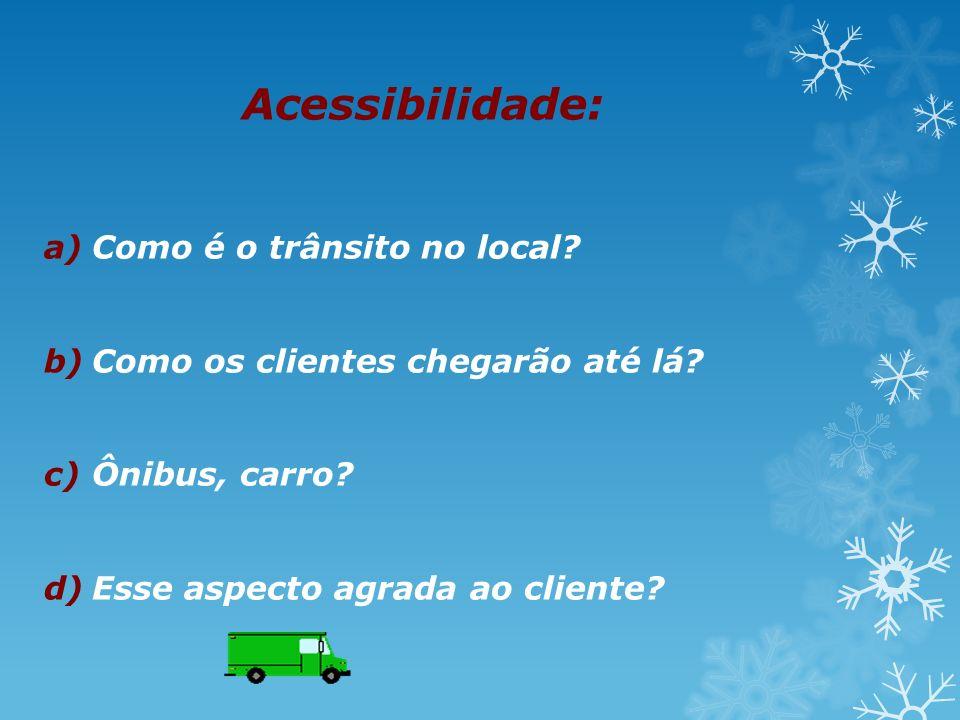 Acessibilidade: a)Como é o trânsito no local? b)Como os clientes chegarão até lá? c)Ônibus, carro? d)Esse aspecto agrada ao cliente?