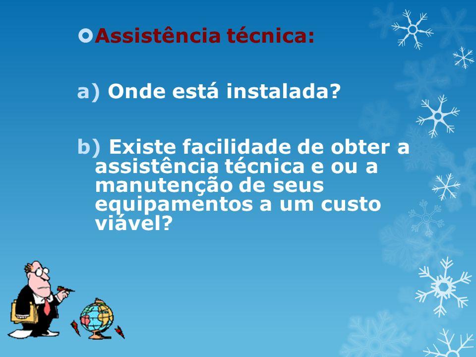 Assistência técnica: a) Onde está instalada? b) Existe facilidade de obter a assistência técnica e ou a manutenção de seus equipamentos a um custo viá