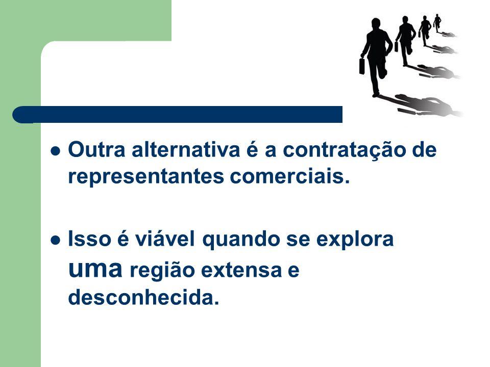 Outra alternativa é a contratação de representantes comerciais. Isso é viável quando se explora uma região extensa e desconhecida.