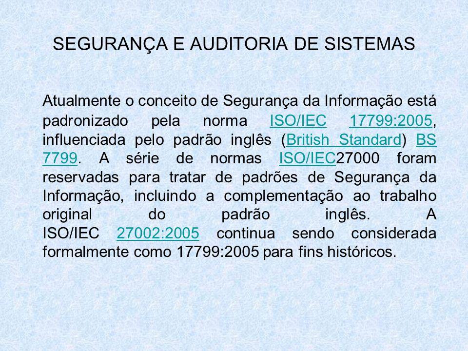 SEGURANÇA E AUDITORIA DE SISTEMAS Atualmente o conceito de Segurança da Informação está padronizado pela norma ISO/IEC 17799:2005, influenciada pelo p