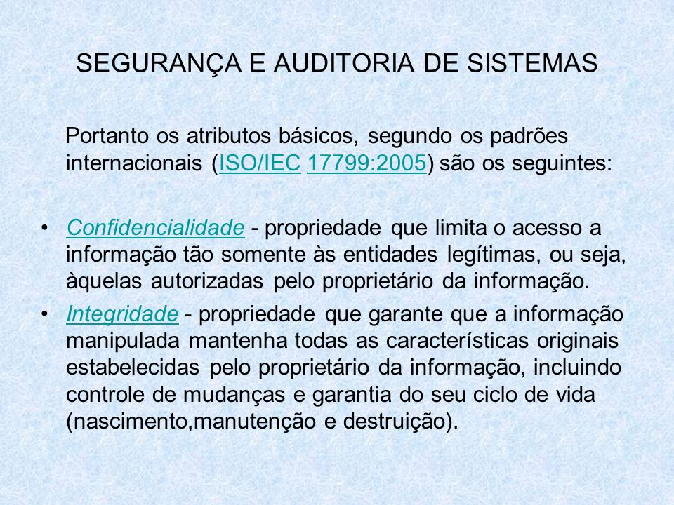SEGURANÇA E AUDITORIA DE SISTEMAS Portanto os atributos básicos, segundo os padrões internacionais (ISO/IEC 17799:2005) são os seguintes:ISO/IEC17799: