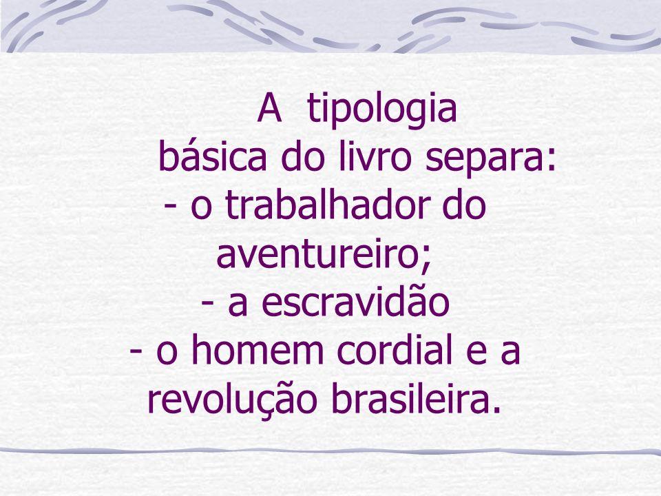 A tipologia básica do livro separa: - o trabalhador do aventureiro; - a escravidão - o homem cordial e a revolução brasileira.