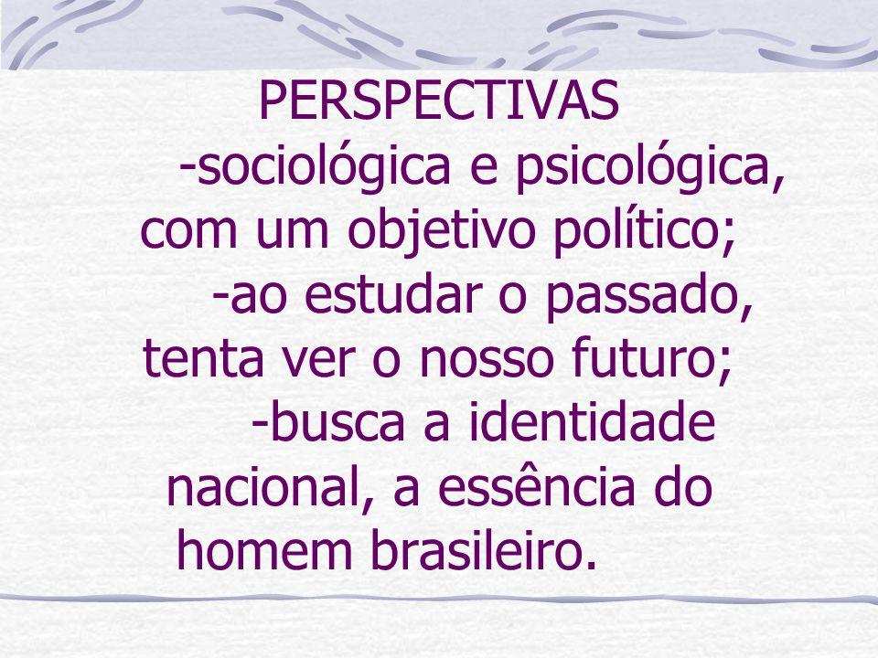 PERSPECTIVAS -sociológica e psicológica, com um objetivo político; -ao estudar o passado, tenta ver o nosso futuro; -busca a identidade nacional, a es