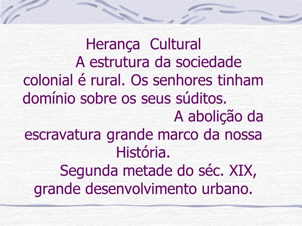 Herança Cultural A estrutura da sociedade colonial é rural. Os senhores tinham domínio sobre os seus súditos. A abolição da escravatura grande marco d