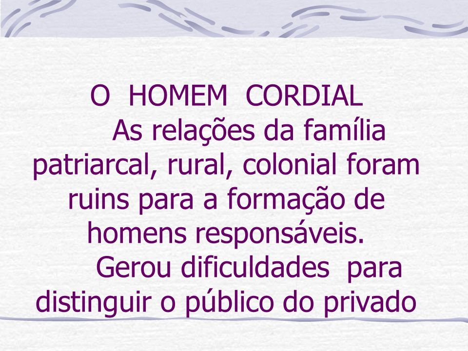 O HOMEM CORDIAL As relações da família patriarcal, rural, colonial foram ruins para a formação de homens responsáveis. Gerou dificuldades para disting