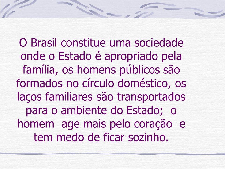 O Brasil constitue uma sociedade onde o Estado é apropriado pela família, os homens públicos são formados no círculo doméstico, os laços familiares sã