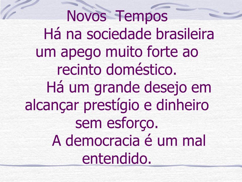Novos Tempos Há na sociedade brasileira um apego muito forte ao recinto doméstico. Há um grande desejo em alcançar prestígio e dinheiro sem esforço. A