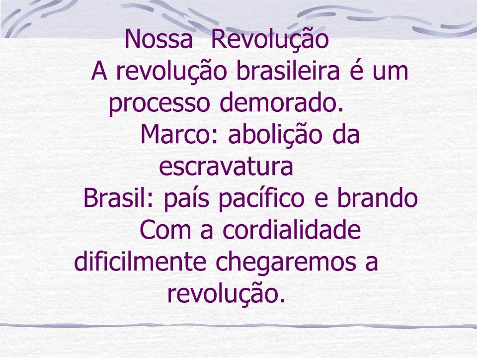 Nossa Revolução A revolução brasileira é um processo demorado. Marco: abolição da escravatura Brasil: país pacífico e brando Com a cordialidade difici