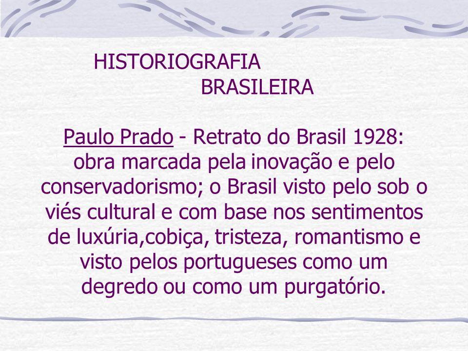HISTORIOGRAFIA BRASILEIRA Paulo Prado - Retrato do Brasil 1928: obra marcada pela inovação e pelo conservadorismo; o Brasil visto pelo sob o viés cult