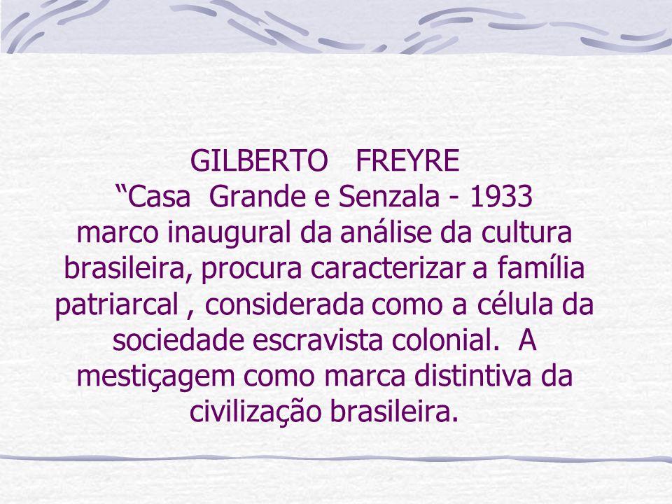 GILBERTO FREYRE Casa Grande e Senzala - 1933 marco inaugural da análise da cultura brasileira, procura caracterizar a família patriarcal, considerada