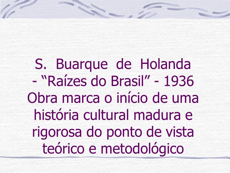 S. Buarque de Holanda - Raízes do Brasil - 1936 Obra marca o início de uma história cultural madura e rigorosa do ponto de vista teórico e metodológic