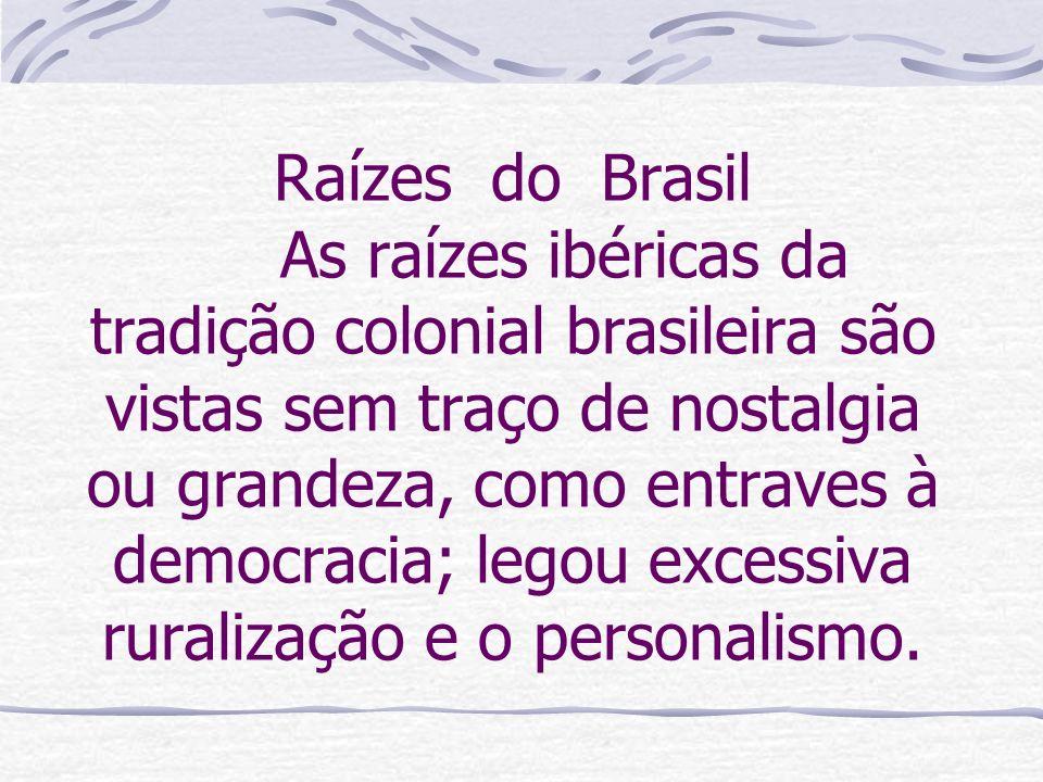 Raízes do Brasil As raízes ibéricas da tradição colonial brasileira são vistas sem traço de nostalgia ou grandeza, como entraves à democracia; legou e