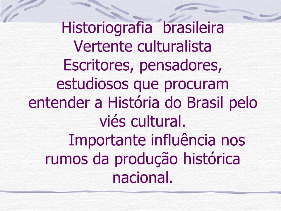 Historiografia brasileira Vertente culturalista Escritores, pensadores, estudiosos que procuram entender a História do Brasil pelo viés cultural. Impo