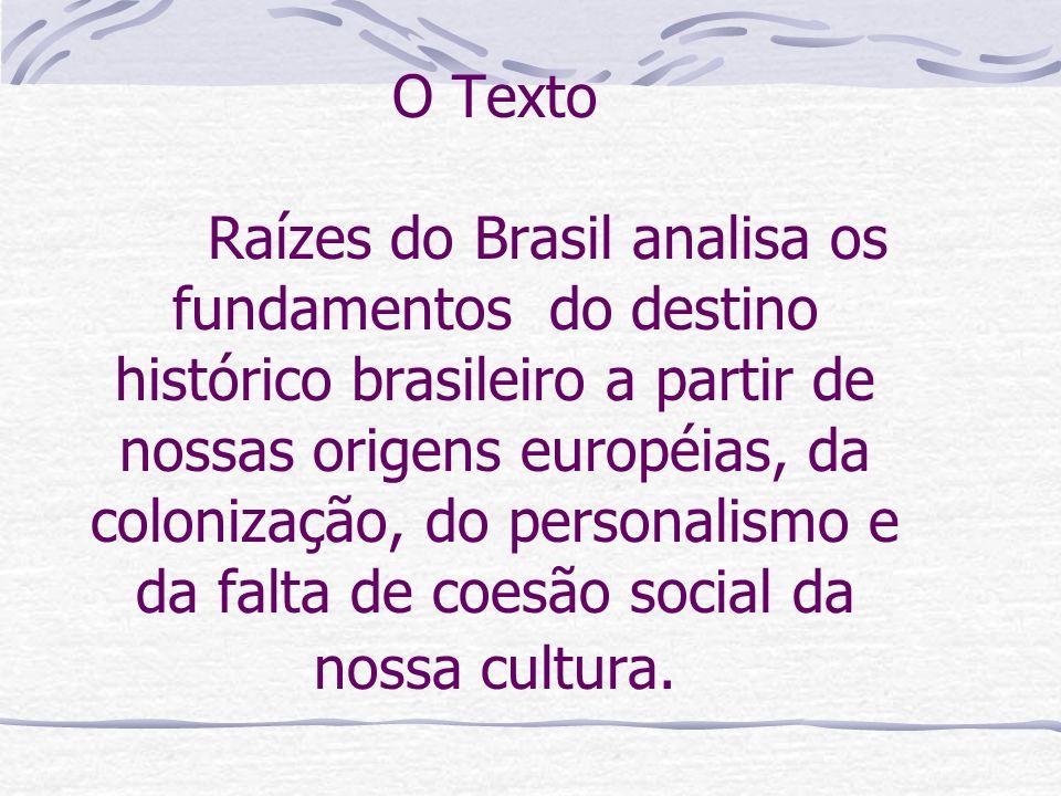 O Texto Raízes do Brasil analisa os fundamentos do destino histórico brasileiro a partir de nossas origens européias, da colonização, do personalismo