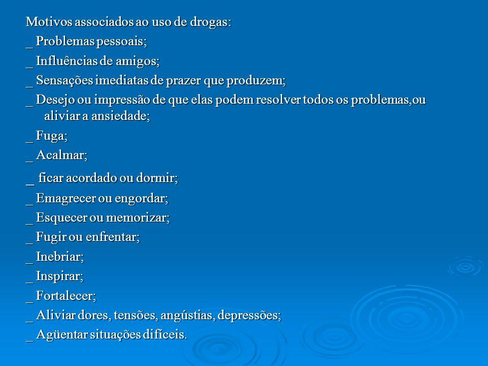 Motivos associados ao uso de drogas: _ Problemas pessoais; _ Influências de amigos; _ Sensações imediatas de prazer que produzem; _ Desejo ou impressã