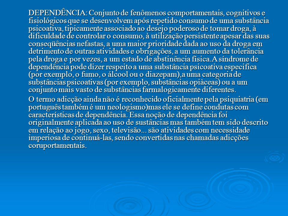 DEPENDÊNCIA: Conjunto de fenômenos comportamentais, cognitivos e fisiológicos que se desenvolvem após repetido consumo de uma substância psicoativa, t