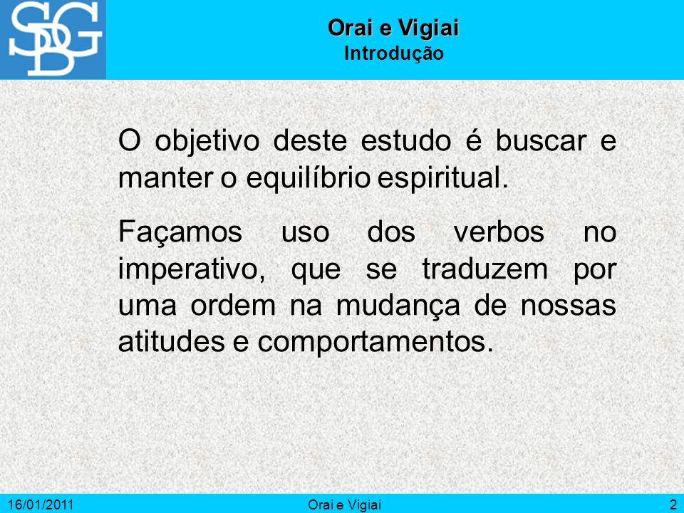 16/01/2011Orai e Vigiai2 Introdução O objetivo deste estudo é buscar e manter o equilíbrio espiritual. Façamos uso dos verbos no imperativo, que se tr