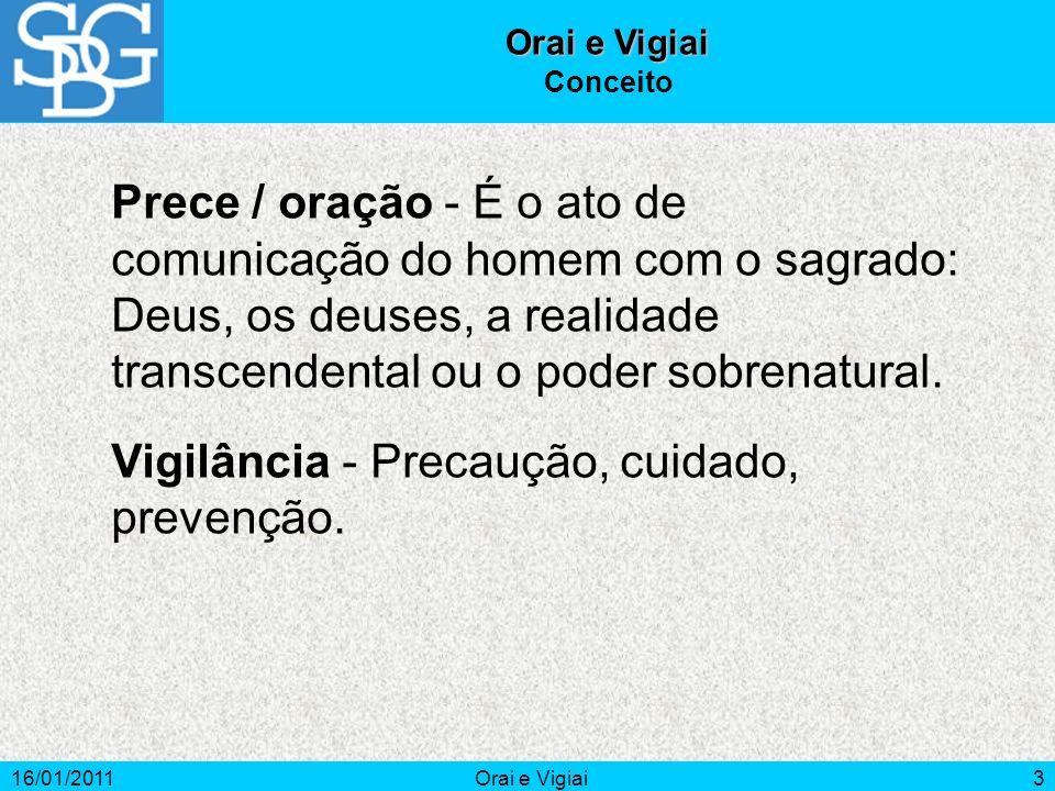 16/01/2011Orai e Vigiai3 Conceito Prece / oração - É o ato de comunicação do homem com o sagrado: Deus, os deuses, a realidade transcendental ou o pod