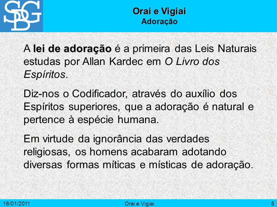 16/01/2011Orai e Vigiai5 Adoração lei de adoração A lei de adoração é a primeira das Leis Naturais estudas por Allan Kardec em O Livro dos Espíritos.