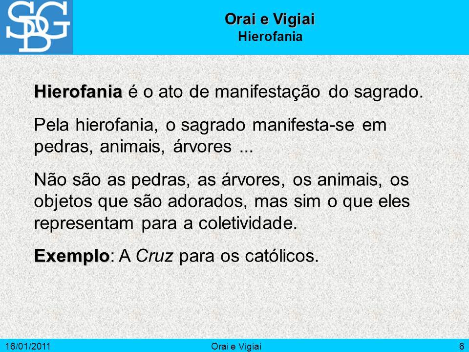 16/01/2011Orai e Vigiai6 Hierofania Hierofania Hierofania é o ato de manifestação do sagrado. Pela hierofania, o sagrado manifesta-se em pedras, anima