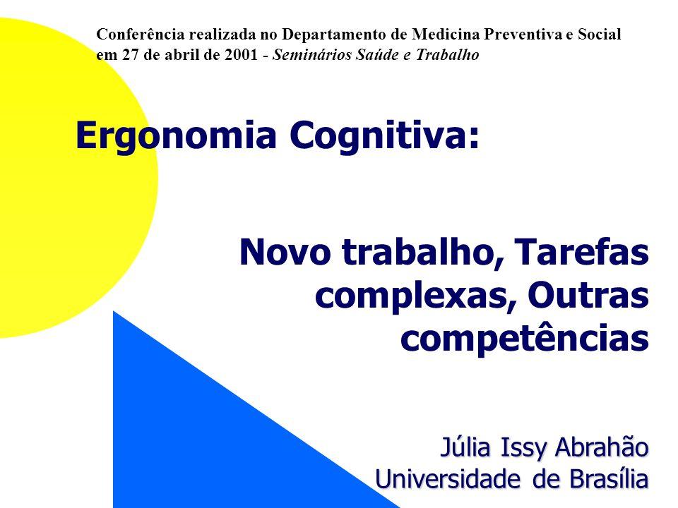Ergonomia Cognitiva: Novo trabalho, Tarefas complexas, Outras competências Júlia Issy Abrahão Universidade de Brasília Conferência realizada no Depart