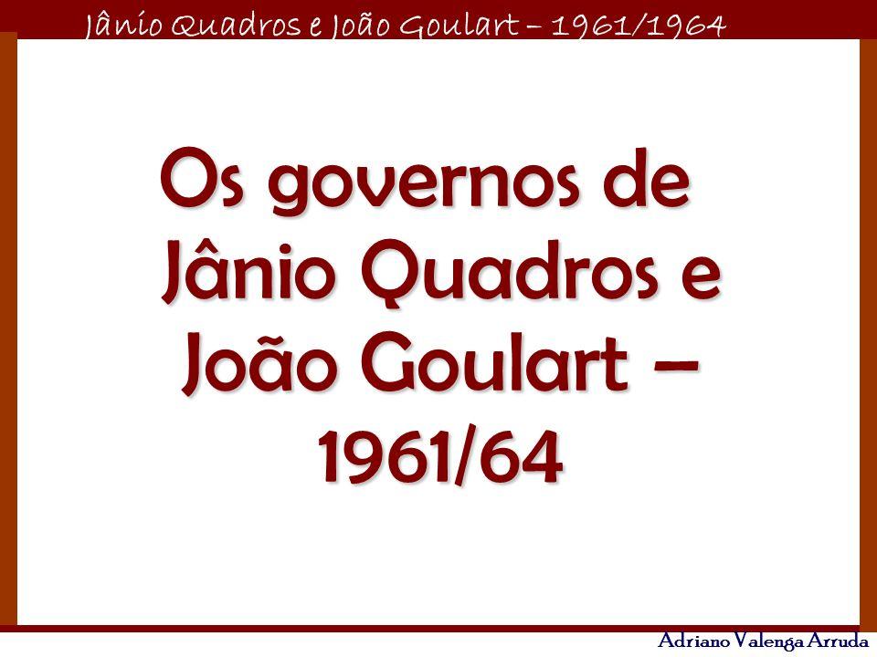 Jânio Quadros e João Goulart – 1961/1964 Adriano Valenga Arruda Os governos de Jânio Quadros e João Goulart – 1961/64