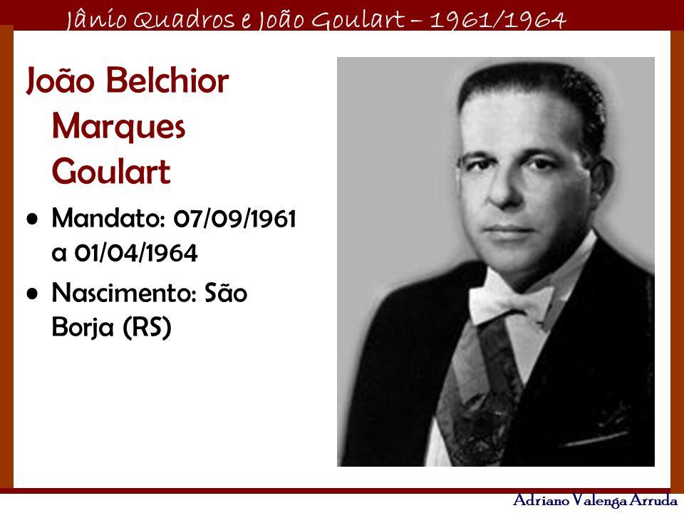 Jânio Quadros e João Goulart – 1961/1964 Adriano Valenga Arruda João Belchior Marques Goulart Mandato: 07/09/1961 a 01/04/1964 Nascimento: São Borja (