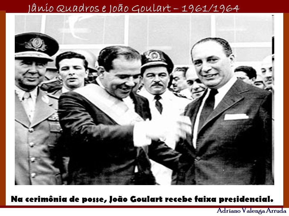 Jânio Quadros e João Goulart – 1961/1964 Adriano Valenga Arruda Na cerimônia de posse, João Goulart recebe faixa presidencial.