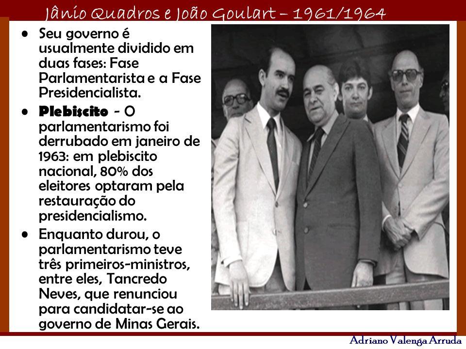Jânio Quadros e João Goulart – 1961/1964 Adriano Valenga Arruda Seu governo é usualmente dividido em duas fases: Fase Parlamentarista e a Fase Preside