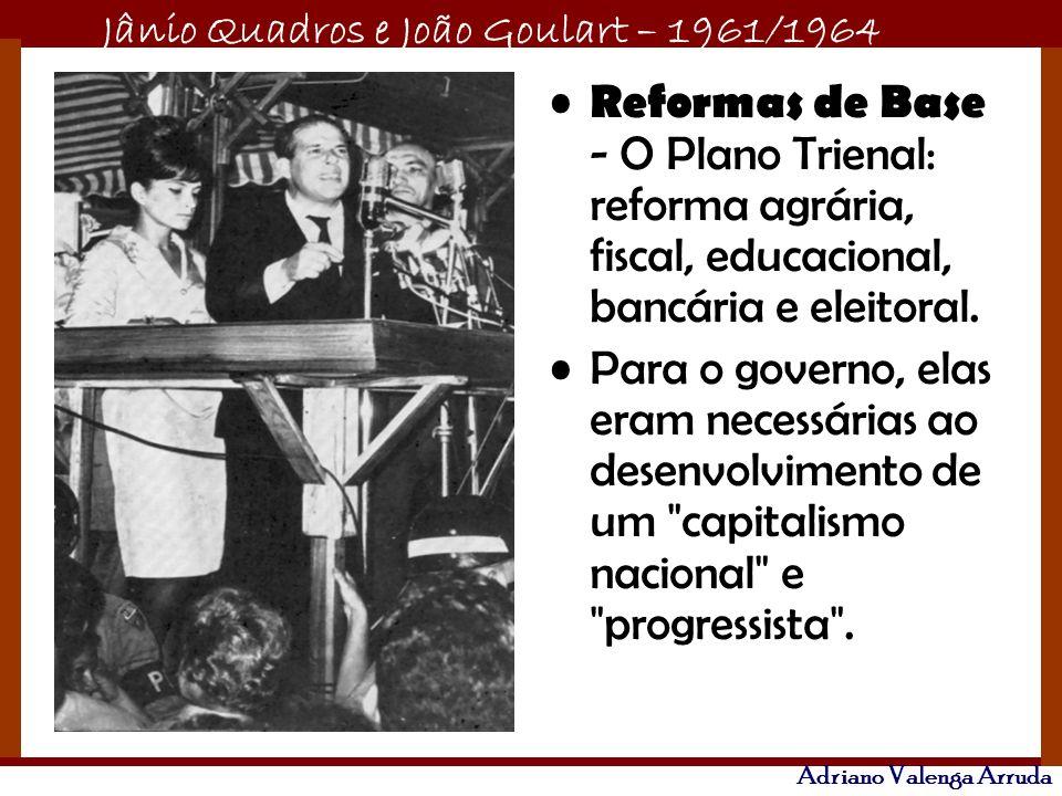 Jânio Quadros e João Goulart – 1961/1964 Adriano Valenga Arruda Reformas de Base - O Plano Trienal: reforma agrária, fiscal, educacional, bancária e e