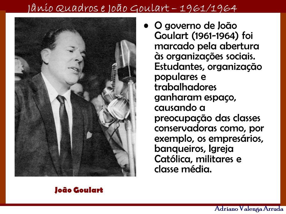 Jânio Quadros e João Goulart – 1961/1964 Adriano Valenga Arruda O governo de João Goulart (1961-1964) foi marcado pela abertura às organizações sociai
