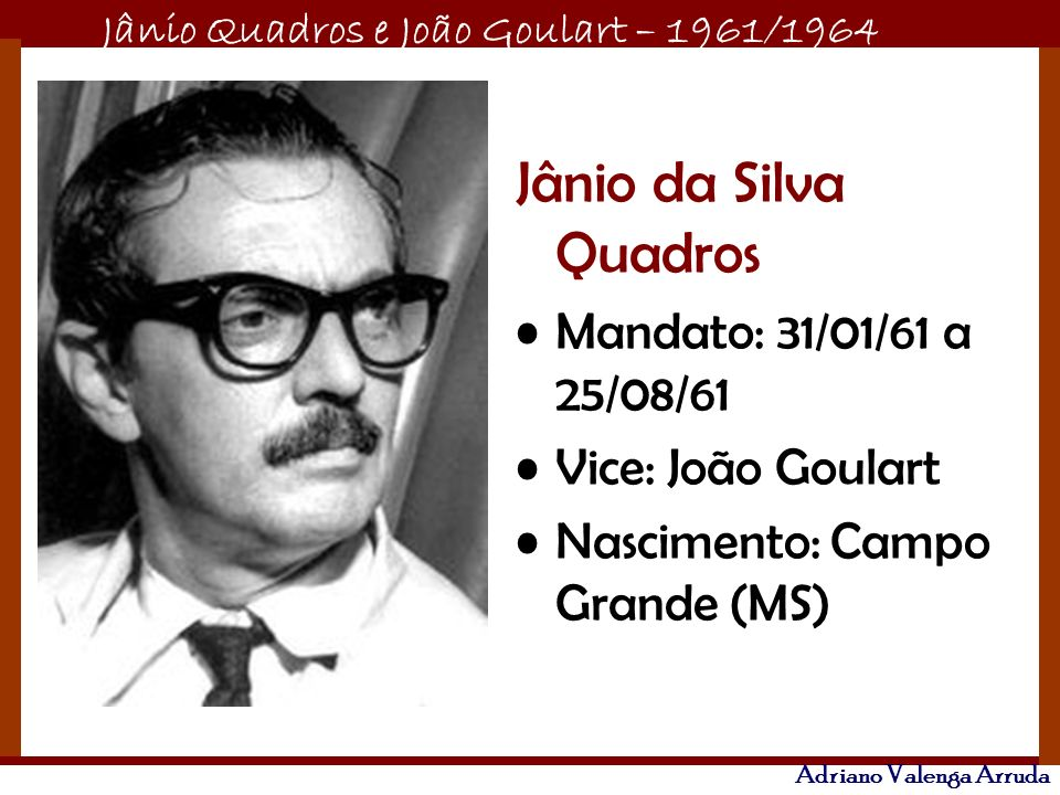 Jânio Quadros e João Goulart – 1961/1964 Adriano Valenga Arruda Jânio da Silva Quadros Mandato: 31/01/61 a 25/08/61 Vice: João Goulart Nascimento: Cam
