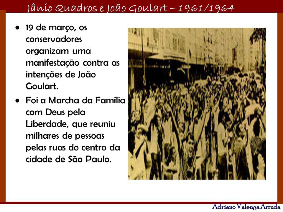 Jânio Quadros e João Goulart – 1961/1964 Adriano Valenga Arruda 19 de março, os conservadores organizam uma manifestação contra as intenções de João G