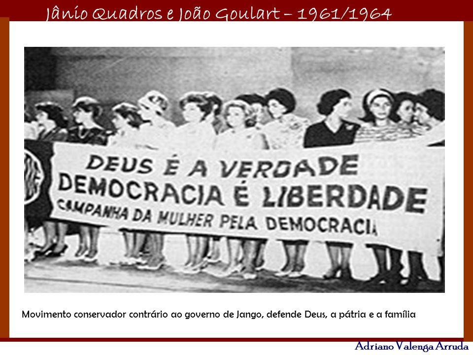 Jânio Quadros e João Goulart – 1961/1964 Adriano Valenga Arruda Movimento conservador contrário ao governo de Jango, defende Deus, a pátria e a famíli