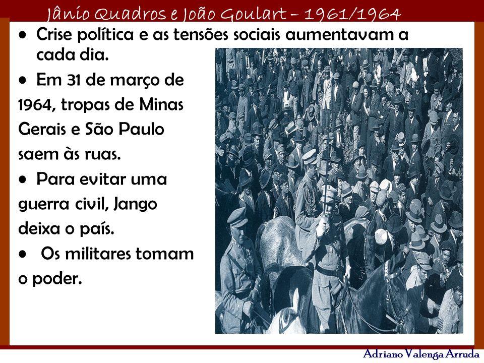 Jânio Quadros e João Goulart – 1961/1964 Adriano Valenga Arruda Crise política e as tensões sociais aumentavam a cada dia. Em 31 de março de 1964, tro