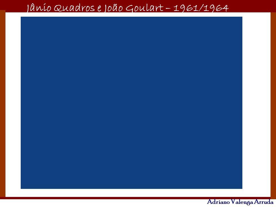 Jânio Quadros e João Goulart – 1961/1964 Adriano Valenga Arruda