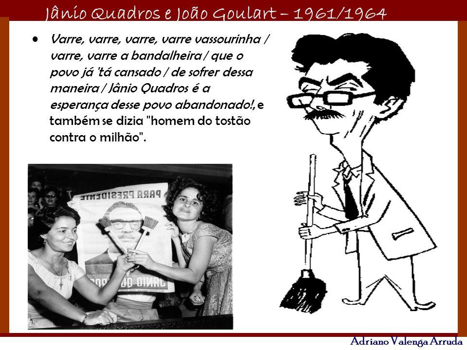 Jânio Quadros e João Goulart – 1961/1964 Adriano Valenga Arruda Varre, varre, varre, varre vassourinha / varre, varre a bandalheira / que o povo já 't