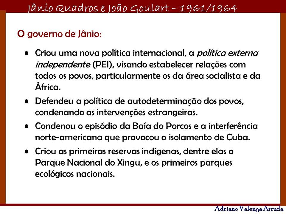 Jânio Quadros e João Goulart – 1961/1964 Adriano Valenga Arruda O governo de Jânio: Criou uma nova política internacional, a política externa independ
