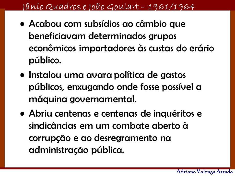 Jânio Quadros e João Goulart – 1961/1964 Adriano Valenga Arruda Acabou com subsídios ao câmbio que beneficiavam determinados grupos econômicos importa