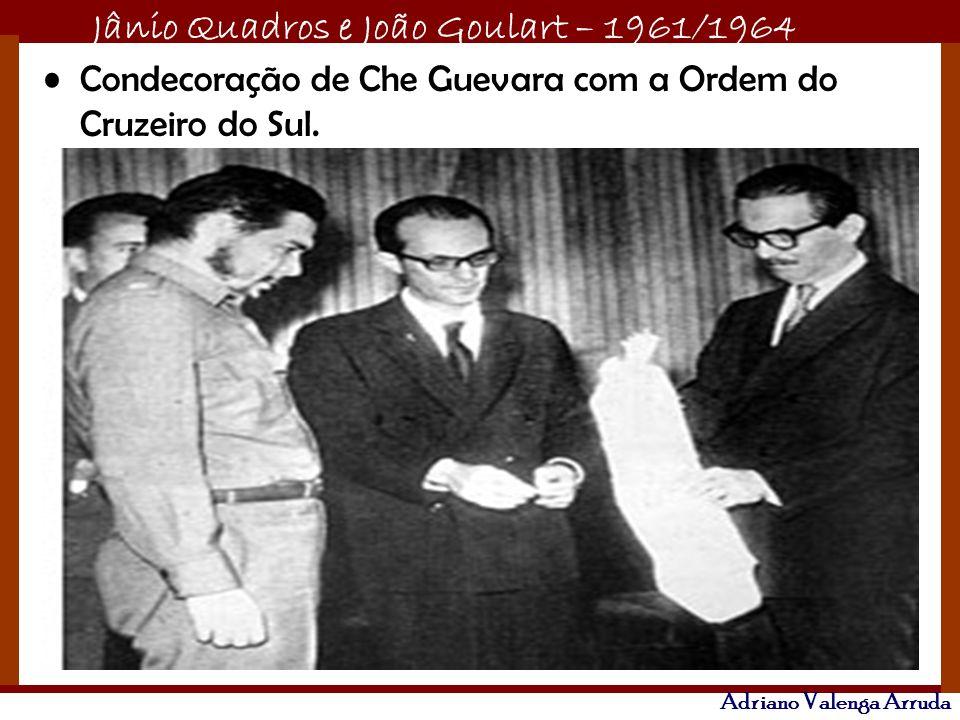 Jânio Quadros e João Goulart – 1961/1964 Adriano Valenga Arruda Condecoração de Che Guevara com a Ordem do Cruzeiro do Sul.