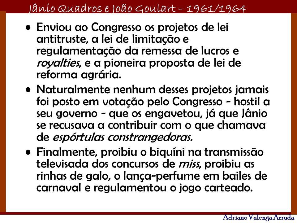 Jânio Quadros e João Goulart – 1961/1964 Adriano Valenga Arruda Enviou ao Congresso os projetos de lei antitruste, a lei de limitação e regulamentação