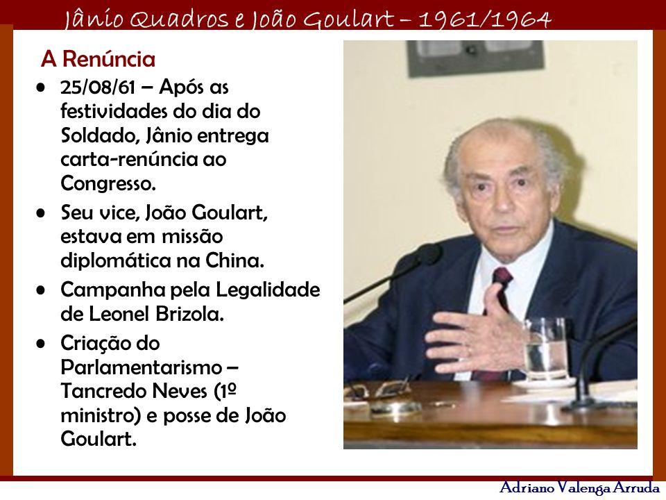 Jânio Quadros e João Goulart – 1961/1964 Adriano Valenga Arruda A Renúncia 25/08/61 – Após as festividades do dia do Soldado, Jânio entrega carta-renú