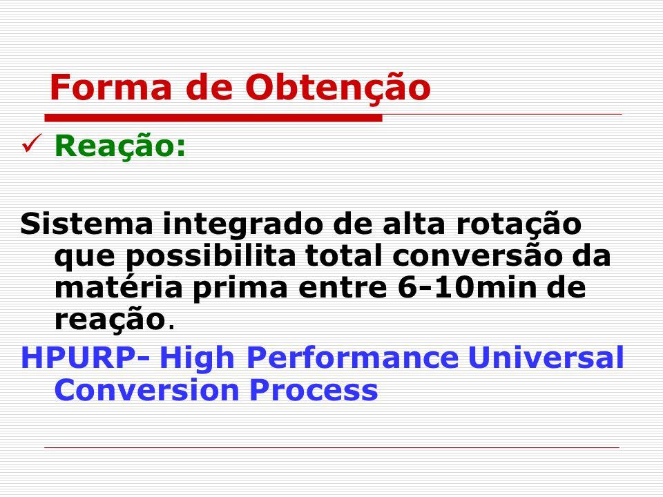 Forma de Obtenção Reação: Sistema integrado de alta rotação que possibilita total conversão da matéria prima entre 6-10min de reação. HPURP- High Perf